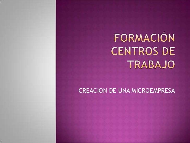Formación centros de trabajo<br />CREACION DE UNA MICROEMPRESA<br />