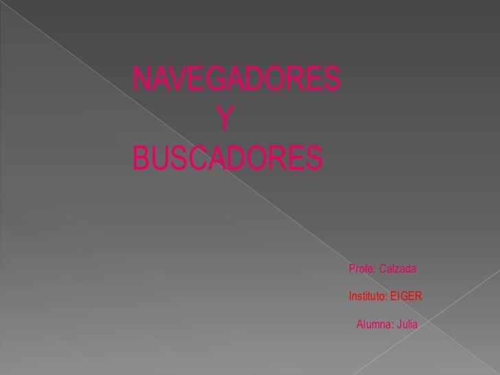 NAVEGADORES <br />                      Y<br />           BUSCADORES   <br />Profe: Calzada<br />Instituto: EIGER<br />Alu...