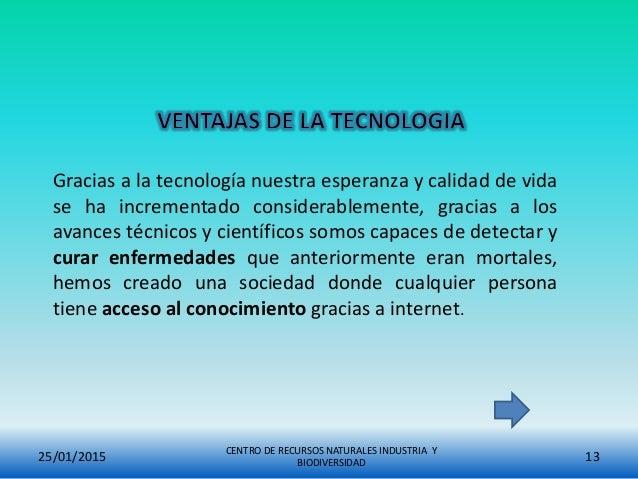 25/01/2015 CENTRO DE RECURSOS NATURALES INDUSTRIA Y BIODIVERSIDAD 13 Gracias a la tecnología nuestra esperanza y calidad d...