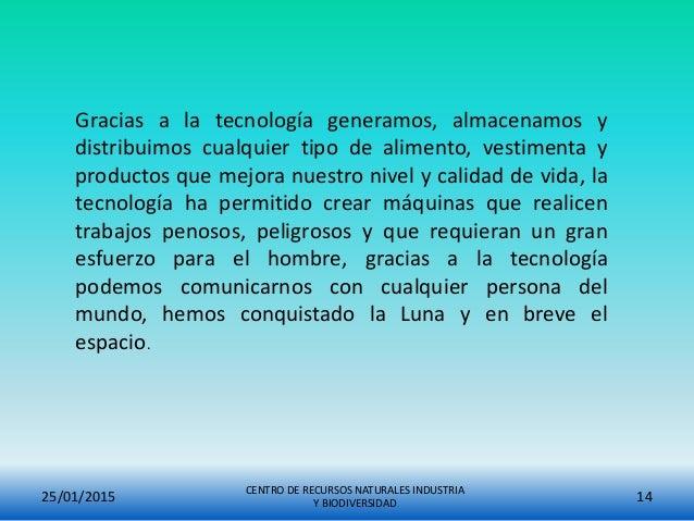25/01/2015 CENTRO DE RECURSOS NATURALES INDUSTRIA Y BIODIVERSIDAD 14 Gracias a la tecnología generamos, almacenamos y dist...