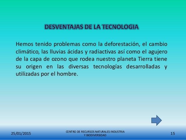 25/01/2015 CENTRO DE RECURSOS NATURALES INDUSTRIA Y BIODIVERSIDAD 15 Hemos tenido problemas como la deforestación, el camb...