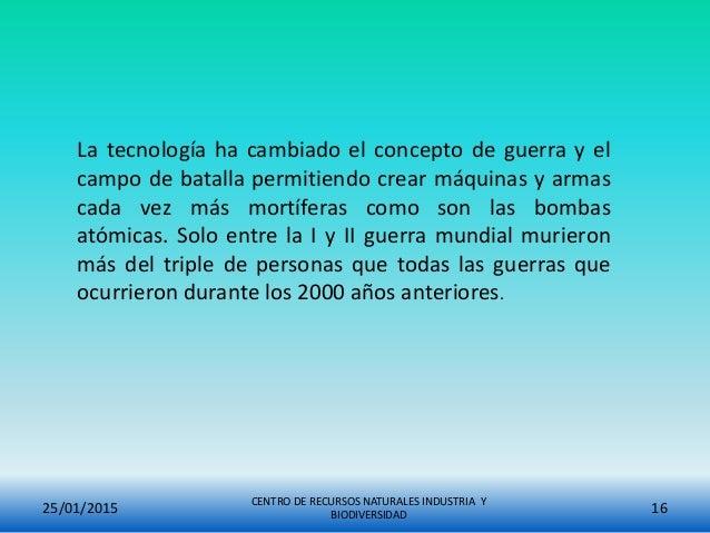25/01/2015 CENTRO DE RECURSOS NATURALES INDUSTRIA Y BIODIVERSIDAD 16 La tecnología ha cambiado el concepto de guerra y el ...