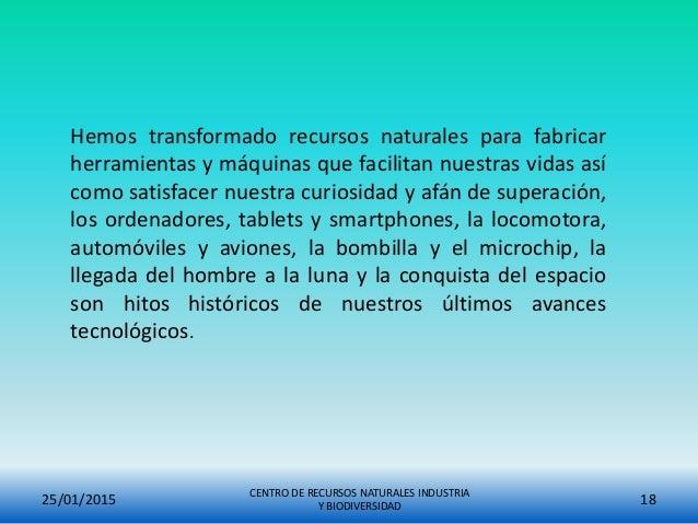25/01/2015 CENTRO DE RECURSOS NATURALES INDUSTRIA Y BIODIVERSIDAD 18 Hemos transformado recursos naturales para fabricar h...