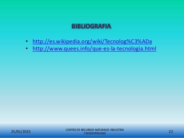 25/01/2015 CENTRO DE RECURSOS NATURALES INDUSTRIA Y BIODIVERSIDAD 22 • http://es.wikipedia.org/wiki/Tecnolog%C3%ADa • http...