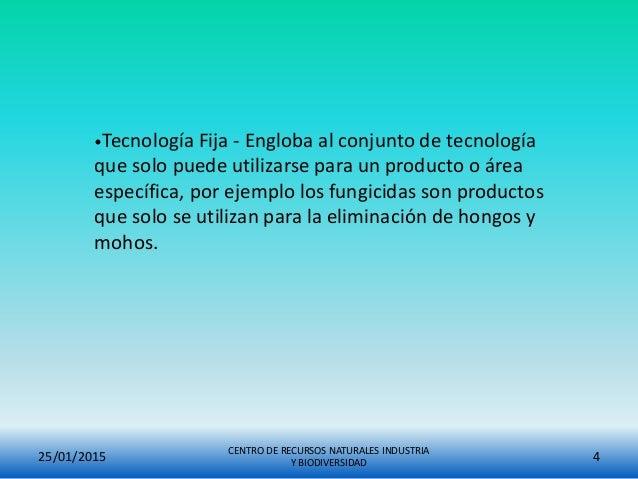 25/01/2015 CENTRO DE RECURSOS NATURALES INDUSTRIA Y BIODIVERSIDAD 4 •Tecnología Fija - Engloba al conjunto de tecnología q...