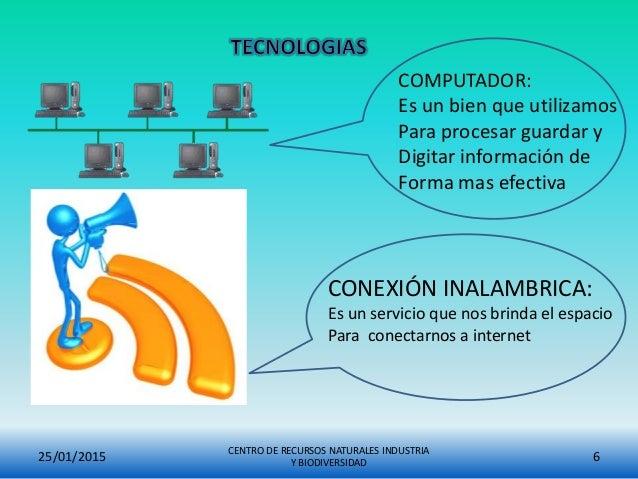 25/01/2015 CENTRO DE RECURSOS NATURALES INDUSTRIA Y BIODIVERSIDAD 6 COMPUTADOR: Es un bien que utilizamos Para procesar gu...