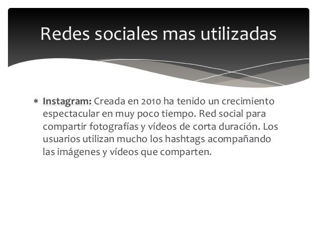  Instagram: Creada en 2010 ha tenido un crecimiento espectacular en muy poco tiempo. Red social para compartir fotografía...