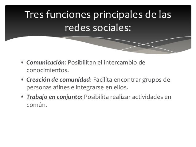  Comunicación: Posibilitan el intercambio de conocimientos.  Creación de comunidad: Facilita encontrar grupos de persona...