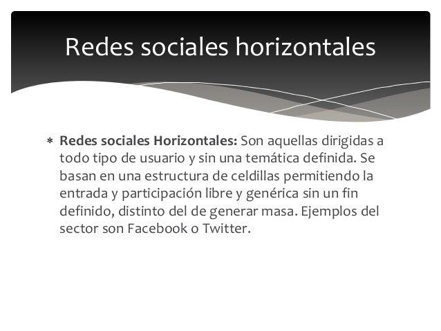  Redes sociales Horizontales: Son aquellas dirigidas a todo tipo de usuario y sin una temática definida. Se basan en una ...