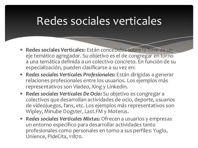  Redes sociales Verticales: Están concebidas sobre la base de un eje temático agregador. Su objetivo es el de congregar e...