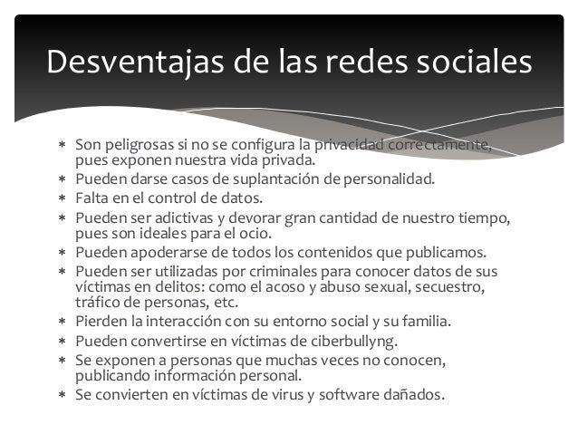 Desventajas de las redes sociales  Son peligrosas si no se configura la privacidad correctamente, pues exponen nuestra vi...