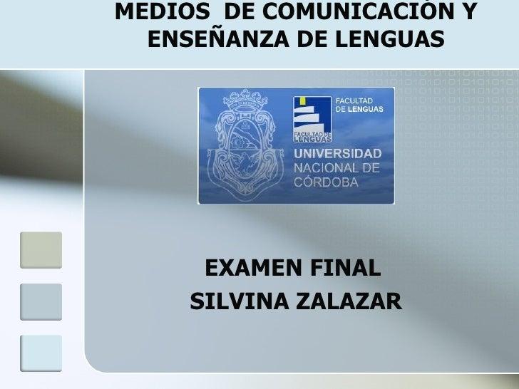 MEDIOS  DE COMUNICACIÓN Y ENSEÑANZA DE LENGUAS <ul><li>EXAMEN FINAL  </li></ul><ul><li>SILVINA ZALAZAR </li></ul>