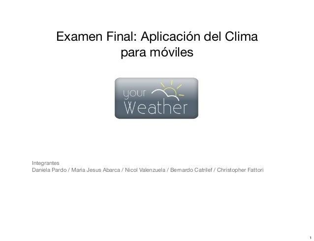 Examen Final: Aplicación del Clima para móviles Integrantes Daniela Pardo / Maria Jesus Abarca / Nicol Valenzuela / Bernar...