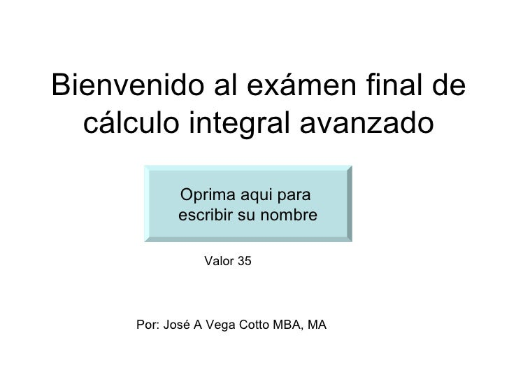 Bienvenido al exámen final de  cálculo integral avanzado           Oprima aqui para           escribir su nombre          ...