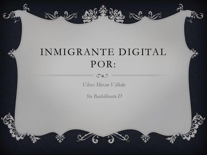 Inmigrante digitalpor:<br />Ulises Moran Villeda <br />5to Bachillerato D<br />