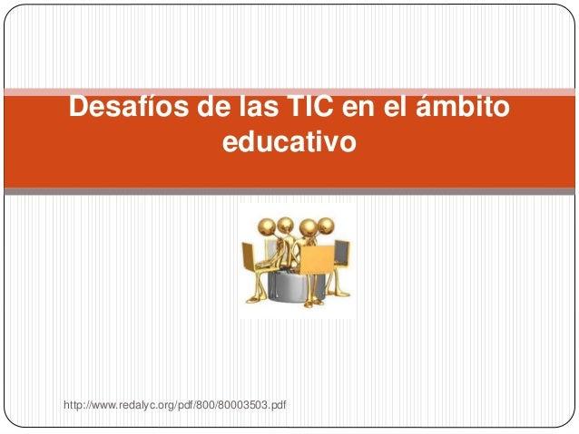Desafíos de las TIC en el ámbito educativo http://www.redalyc.org/pdf/800/80003503.pdf