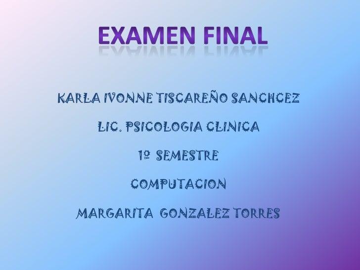 EXAMEN FINAL<br />KARLA IVONNE TISCAREÑO SANCHCEZ<br />LIC. PSICOLOGIA CLINICA<br />1º  SEMESTRE<br />COMPUTACION<br />MAR...