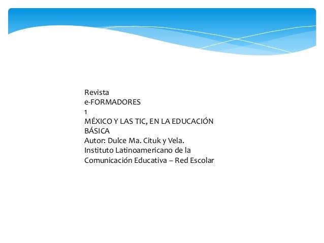 Revista e-FORMADORES 1 MÉXICO Y LAS TIC, EN LA EDUCACIÓN BÁSICA Autor: Dulce Ma. Cituk y Vela. Instituto Latinoamericano d...