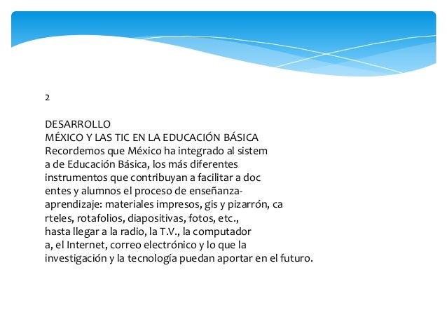 2 DESARROLLO MÉXICO Y LAS TIC EN LA EDUCACIÓN BÁSICA Recordemos que México ha integrado al sistem a de Educación Básica, l...