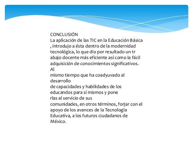 CONCLUSIÓN La aplicación de las TIC en la Educación Básica , introdujo a ésta dentro de la modernidad tecnológica, lo que ...