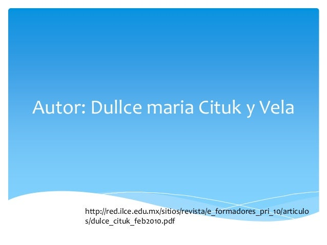 Autor: Dullce maria Cituk y Vela  http://red.ilce.edu.mx/sitios/revista/e_formadores_pri_10/articulo s/dulce_cituk_feb2010...