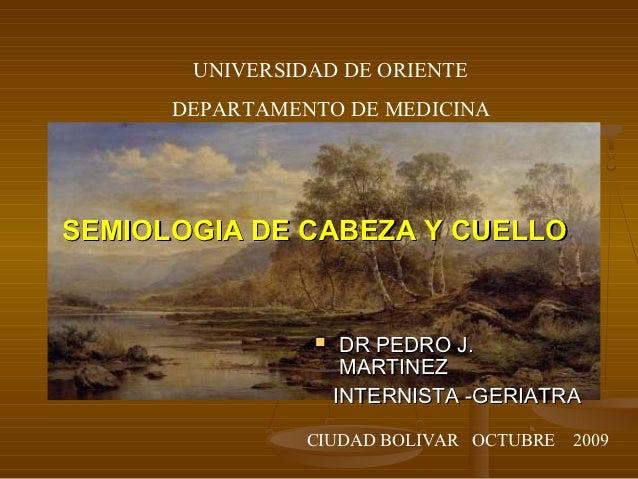 UNIVERSIDAD DE ORIENTE      DEPARTAMENTO DE MEDICINASEMIOLOGIA DE CABEZA Y CUELLO                    DR PEDRO J.         ...