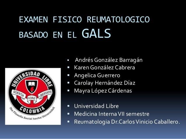 EXAMEN FISICO REUMATOLOGICO BASADO EN EL GALS  Andrés González Barragán  Karen González Cabrera  Angelica Guerrero  Ca...