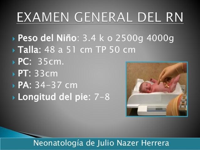  Peso del Niño: 3.4 k o 2500g 4000g  Talla: 48 a 51 cm TP 50 cm  PC: 35cm.  PT: 33cm  PA: 34-37 cm  Longitud del pie...