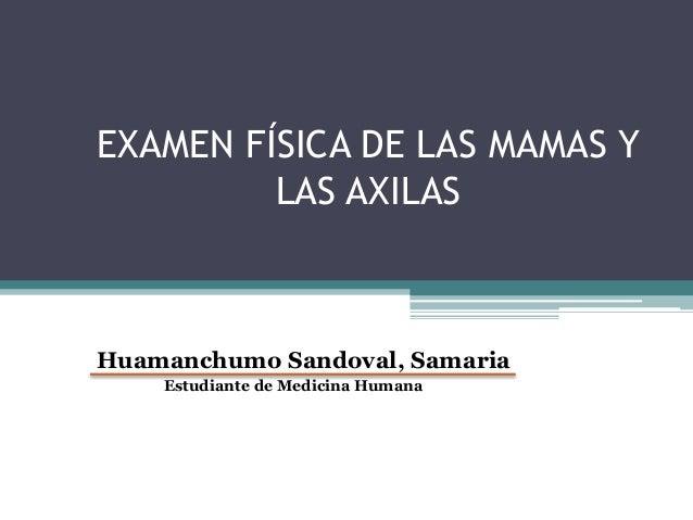 EXAMEN FÍSICA DE LAS MAMAS Y LAS AXILAS Huamanchumo Sandoval, Samaria Estudiante de Medicina Humana