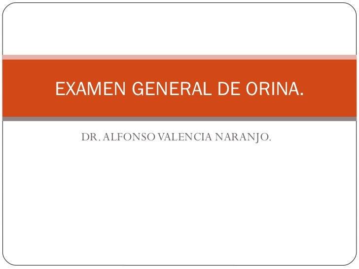 DR. ALFONSO VALENCIA NARANJO. EXAMEN GENERAL DE ORINA.