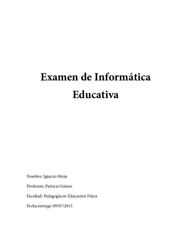 Examen de Informática Educativa Nombre: Ignacio Moya Profesora: Patricia Gómez Facultad: Pedagogía en Educación Física Fec...