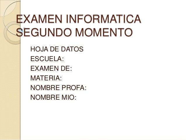 EXAMEN INFORMATICA SEGUNDO MOMENTO HOJA DE DATOS ESCUELA: EXAMEN DE: MATERIA: NOMBRE PROFA: NOMBRE MIO: