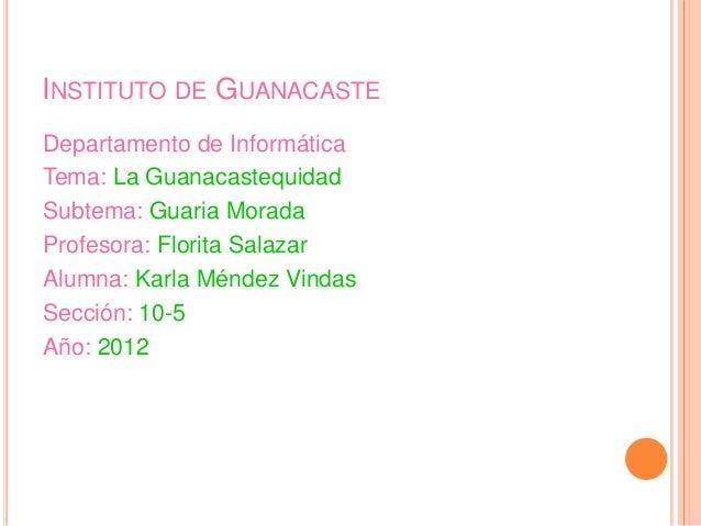 INSTITUTO DE GUANACASTEDepartamento de InformáticaTema: La GuanacastequidadSubtema: Guaria MoradaProfesora: Florita Salaza...