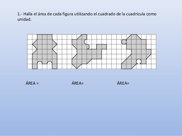 1.- Halla el área de cada figura utilizando el cuadrado de la cuadrícula como unidad. ÁREA= ÁREA=ÁREA =