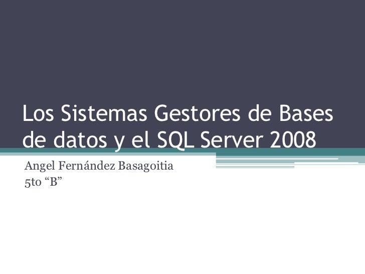 """Los Sistemas Gestores de Basesde datos y el SQL Server 2008Angel Fernández Basagoitia5to """"B"""""""