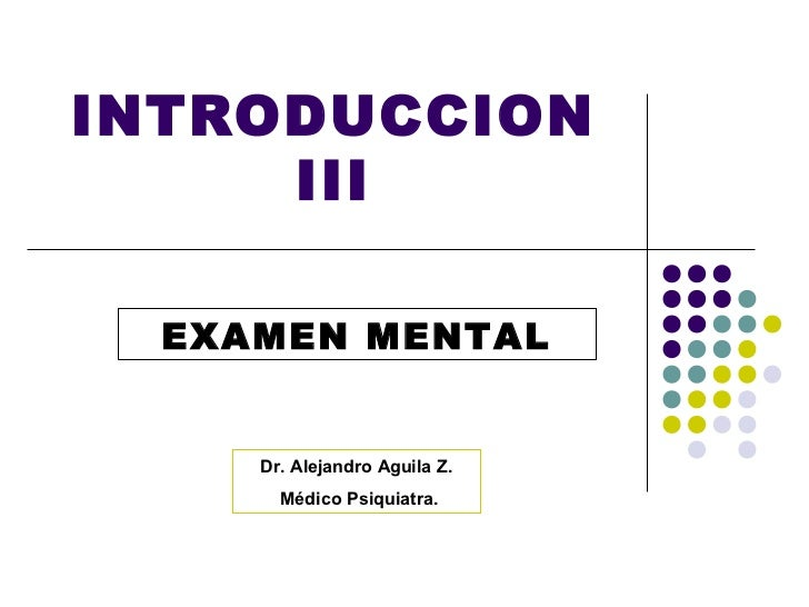 INTRODUCCION     III  EXAMEN MENTAL     Dr. Alejandro Aguila Z.       Médico Psiquiatra.