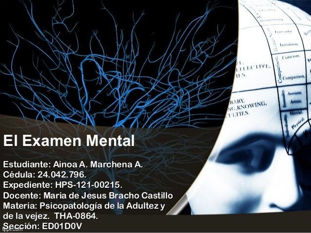 El Examen Mental Estudiante: Ainoa A. Marchena A.Estudiante: Ainoa A. Marchena A. Cédula: 24.042.796.Cédula: 24.042.796. E...