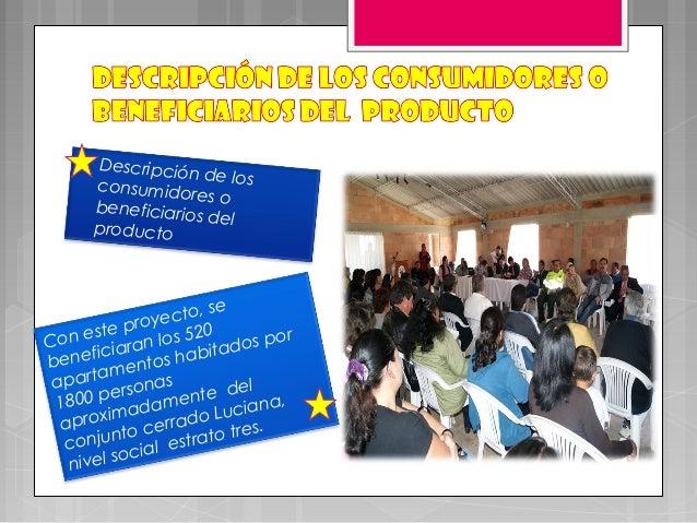 • Descripción de losconsumidores obeneficiarios delproductoCon este proyecto, sebeneficiaran los 520apartamentos habitados...