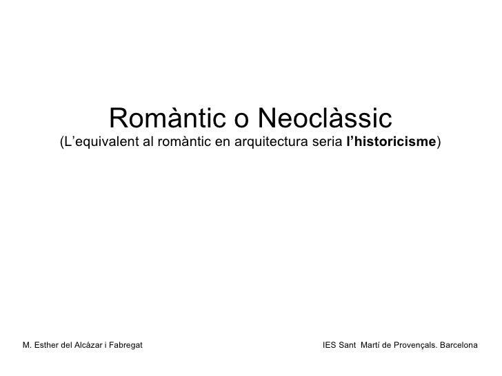 Romàntic o Neoclàssic (L'equivalent al romàntic en arquitectura seria  l'historicisme ) <ul><li>M. Esther del Alcázar i Fa...