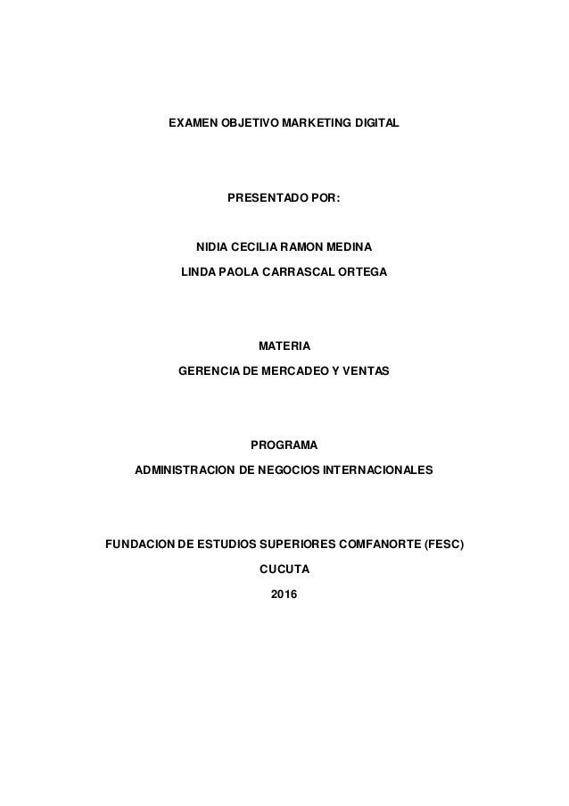 EXAMEN OBJETIVO MARKETING DIGITAL PRESENTADO POR: NIDIA CECILIA RAMON MEDINA LINDA PAOLA CARRASCAL ORTEGA MATERIA GERENCIA...