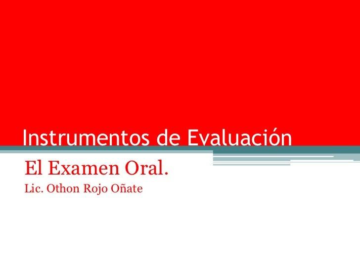 Instrumentos de EvaluaciónEl Examen Oral.Lic. Othon Rojo Oñate
