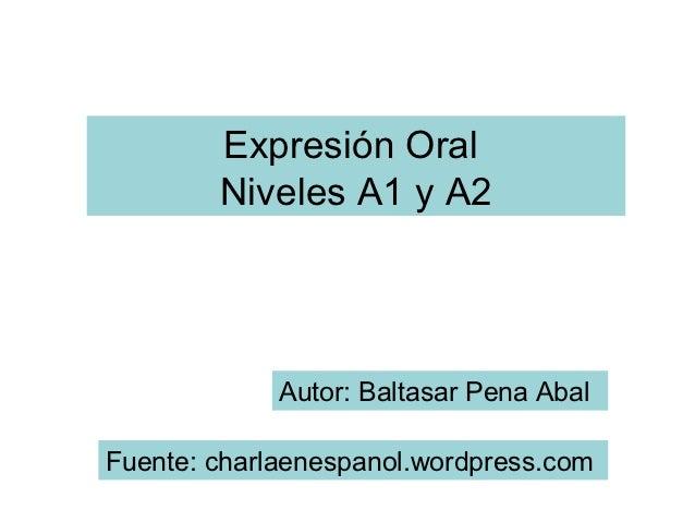 Expresión Oral        Niveles A1 y A2             Autor: Baltasar Pena AbalFuente: charlaenespanol.wordpress.com