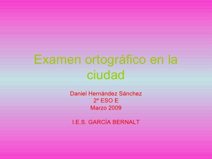 Examen ortográfico en la ciudad Daniel Hernández Sánchez 2º ESO E Marzo 2009 I.E.S. GARCÍA BERNALT