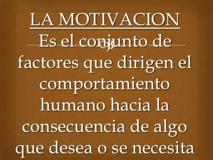 LA MOTIVACION   Es el conjunto de           factores que dirigen el   comportamiento   humano hacia la consecuencia de al...