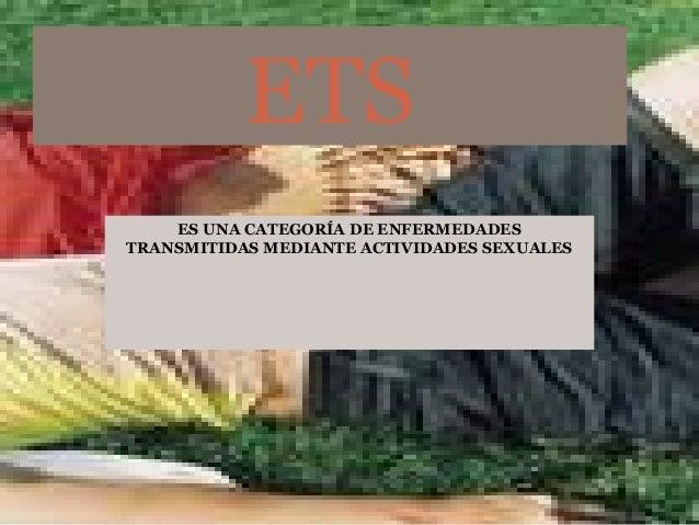 ES UNA CATEGORÍA DE ENFERMEDADES TRANSMITIDAS MEDIANTE ACTIVIDADES SEXUALES ETS