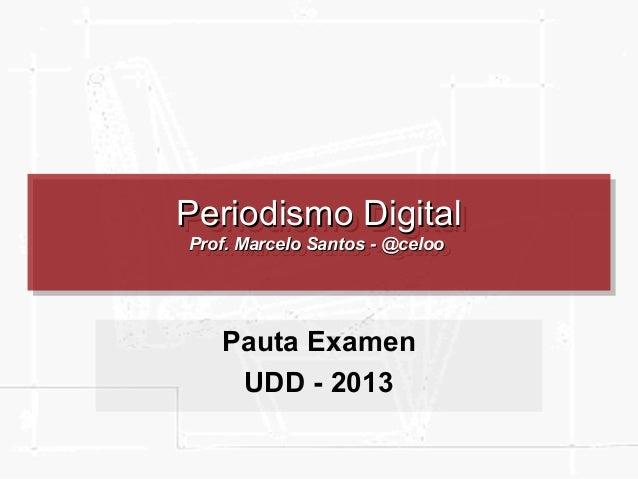 Periodismo Digital Periodismo Digital Prof. Marcelo Santos --@celoo Prof. Marcelo Santos @celoo  Pauta Examen UDD - 2013