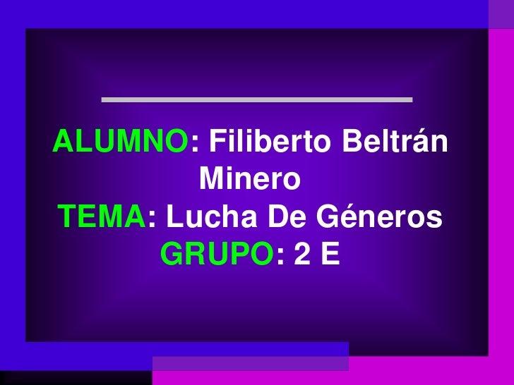 ALUMNO: Filiberto Beltrán        MineroTEMA: Lucha De Géneros     GRUPO: 2 E