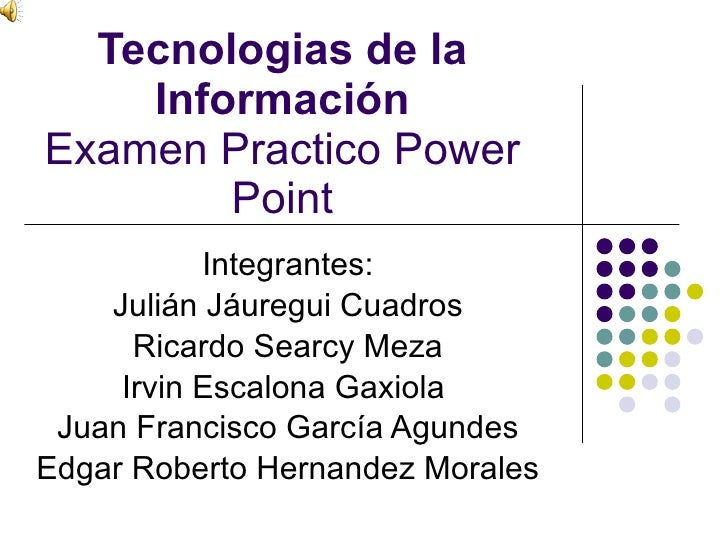 Tecnologias de la Información Examen Practico Power Point Integrantes: Julián Jáuregui Cuadros Ricardo Searcy Meza Irvin E...
