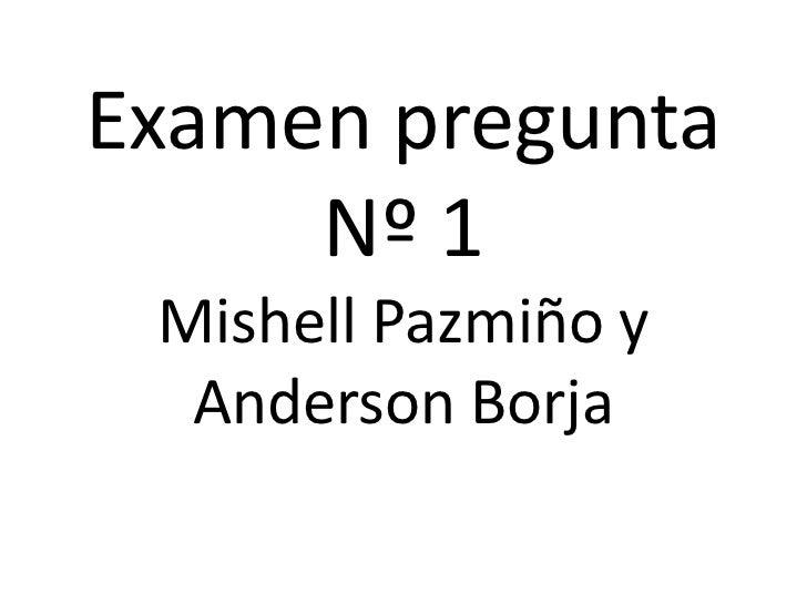 Examen pregunta     Nº 1 Mishell Pazmiño y  Anderson Borja