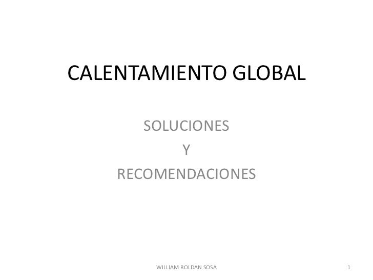 CALENTAMIENTO GLOBAL<br />SOLUCIONES <br />Y <br />RECOMENDACIONES<br />1<br />WILLIAM ROLDAN SOSA<br />